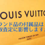 ブランド品の付属品は買取査定に影響するか?
