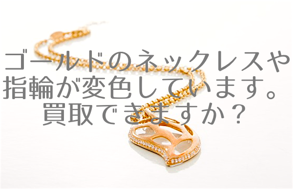 変色しているゴールドの指輪やネックレスの買取