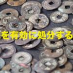 遺品整理で出てきた古銭の処分方法