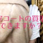 ミンクの毛皮コートなどの買取はできますか?
