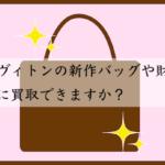 ルイヴィトンの新作バッグや財布をすぐに買取できますか?