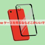 【買取】機種変更でiPhoneケースを売るならどこ
